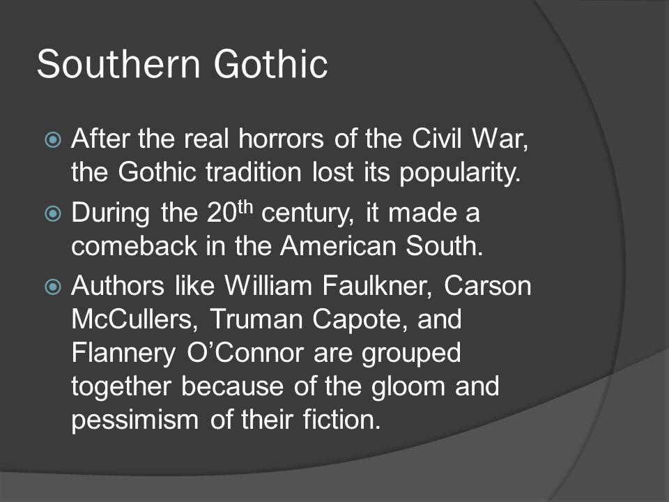 Southern Gothic After the real horrors of the Civil War, the Gothic tradition lost its popularity.