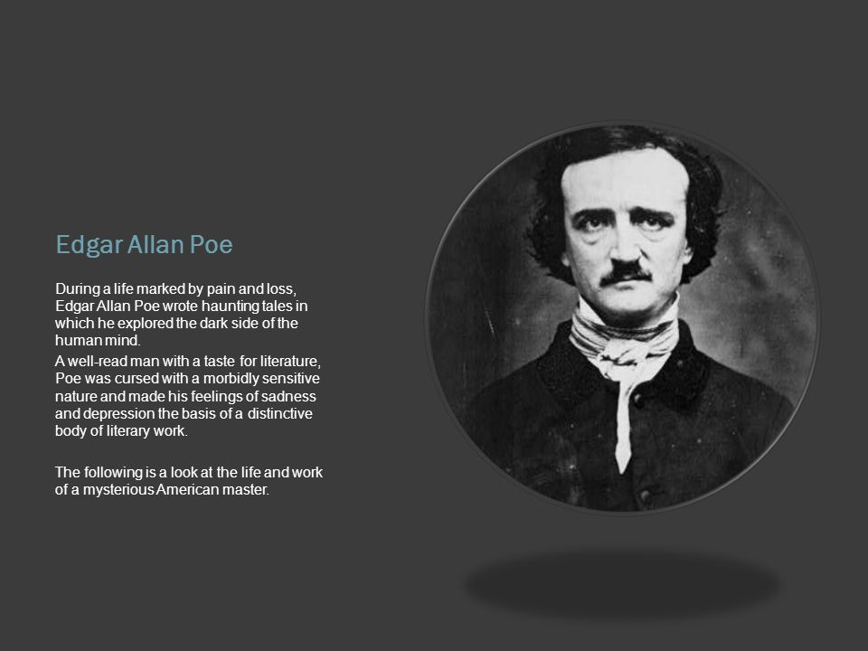 Edgar Allan Poe During a life marked by pain and loss, Edgar Allan Poe wrote haunting tales in which he explored the dark side of the human mind.