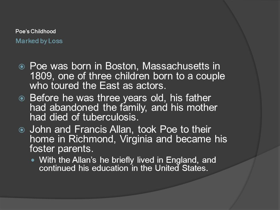 Poe's Childhood Marked by Loss. Poe was born in Boston, Massachusetts in 1809, one of three children born to a couple who toured the East as actors.