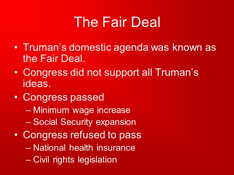 The Fair Deal Truman's domestic agenda was known as the Fair Deal.