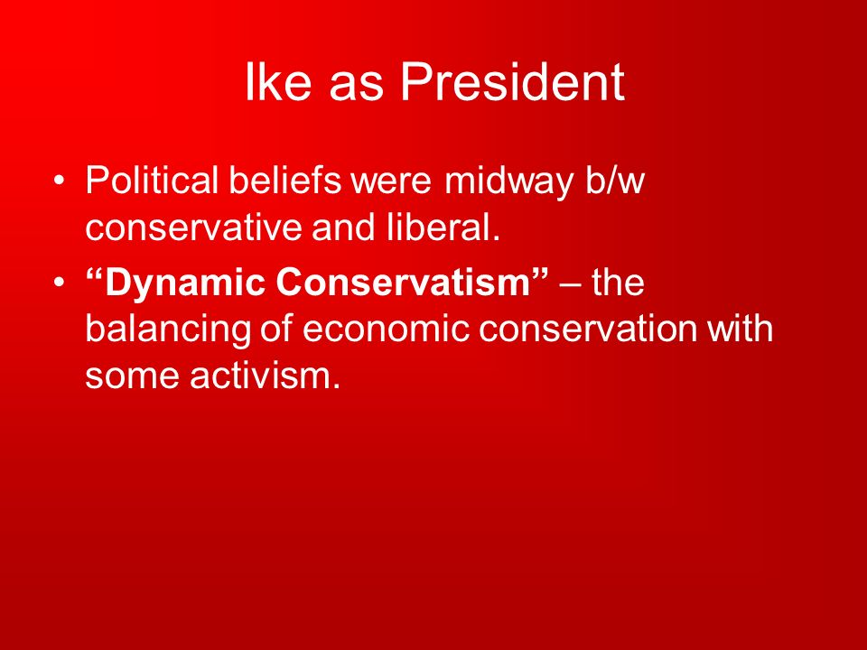 Ike as President Political beliefs were midway b/w conservative and liberal.