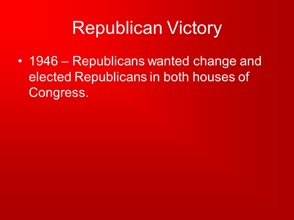 Republican Victory1946 – Republicans wanted change and elected Republicans in both houses of Congress.