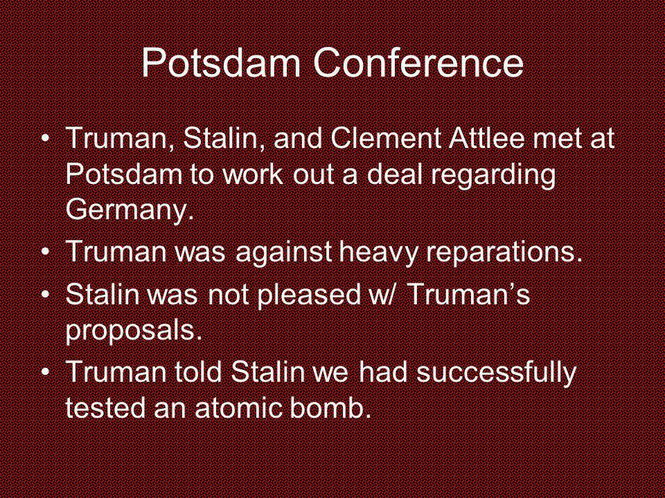 Potsdam Conference Truman, Stalin, and Clement Attlee met at Potsdam to work out a deal regarding Germany.