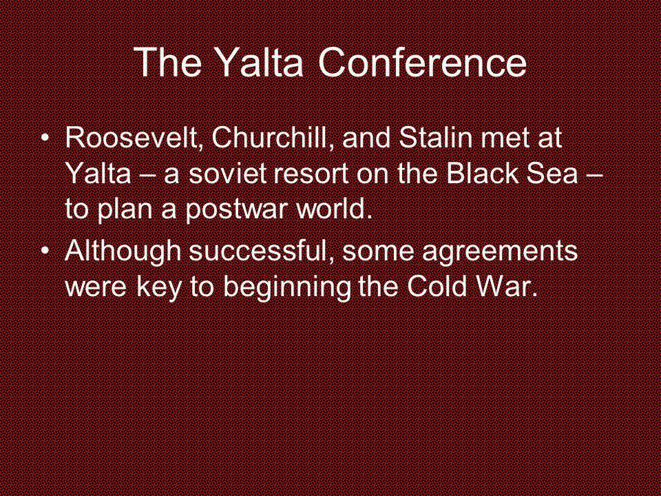 The Yalta Conference Roosevelt, Churchill, and Stalin met at Yalta – a soviet resort on the Black Sea – to plan a postwar world.