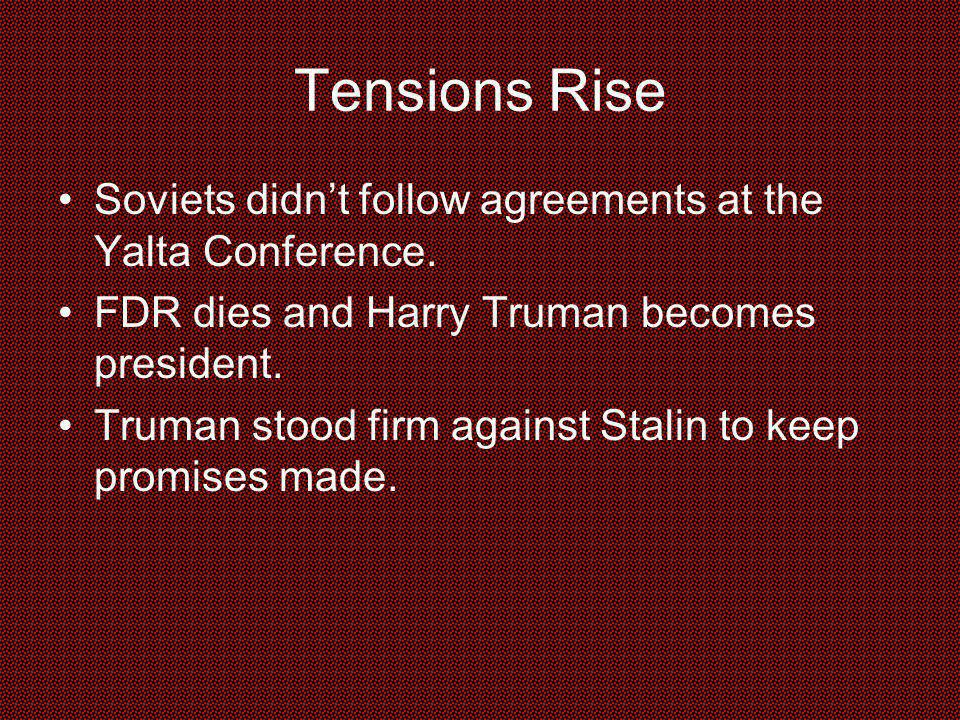 Tensions Rise Soviets didn't follow agreements at the Yalta Conference. FDR dies and Harry Truman becomes president.