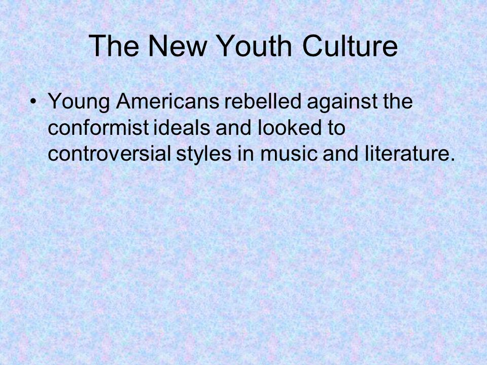 The New Youth Culture Young Americans rebelled against the conformist ideals and looked to controversial styles in music and literature.