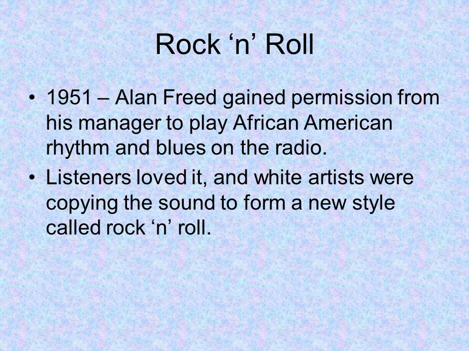 Rock 'n' Roll 1951 – Alan Freed gained permission from his manager to play African American rhythm and blues on the radio.