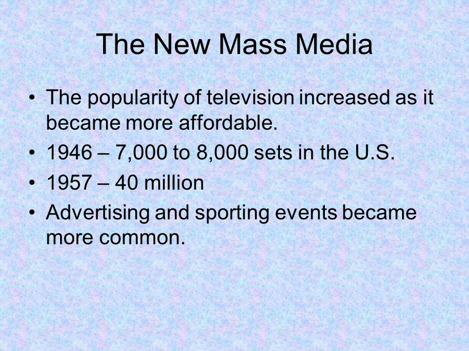 The New Mass Media The popularity of television increased as it became more affordable. 1946 – 7,000 to 8,000 sets in the U.S.