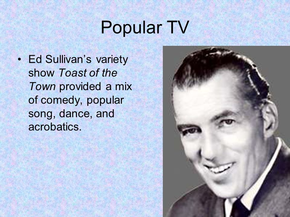 Popular TV Ed Sullivan's variety show Toast of the Town provided a mix of comedy, popular song, dance, and acrobatics.
