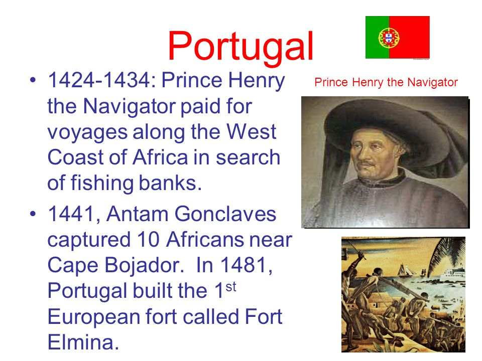 Portugal 1424-1434: Prince Henry the Navigator paid for voyages along the West Coast of Africa in search of fishing banks.
