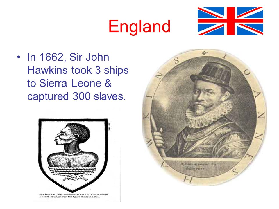 England In 1662, Sir John Hawkins took 3 ships to Sierra Leone & captured 300 slaves.