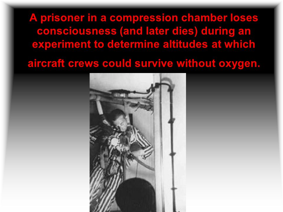 A prisoner in a compression chamber loses consciousness (and later dies) during an experiment to determine altitudes at which aircraft crews could survive without oxygen.