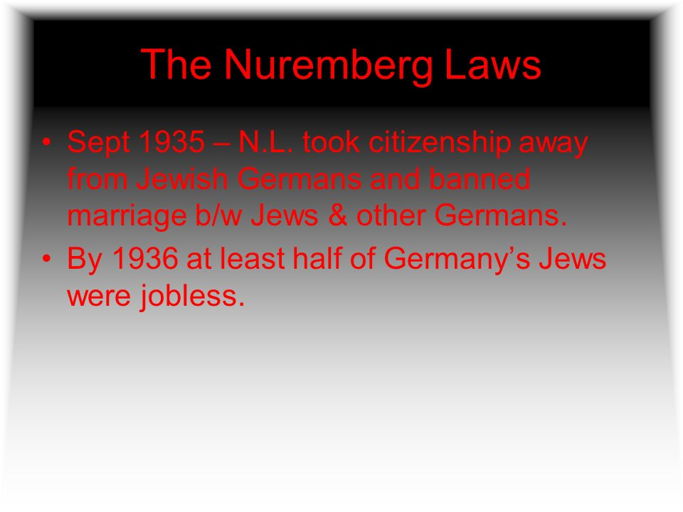 The Nuremberg Laws Sept 1935 – N.L. took citizenship away from Jewish Germans and banned marriage b/w Jews & other Germans.