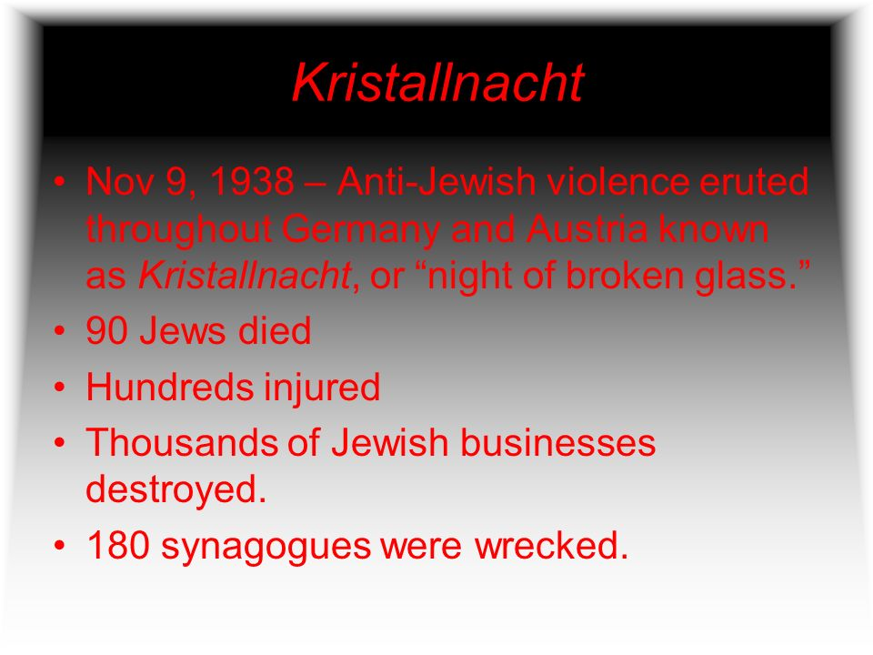 Kristallnacht Nov 9, 1938 – Anti-Jewish violence eruted throughout Germany and Austria known as Kristallnacht, or night of broken glass.