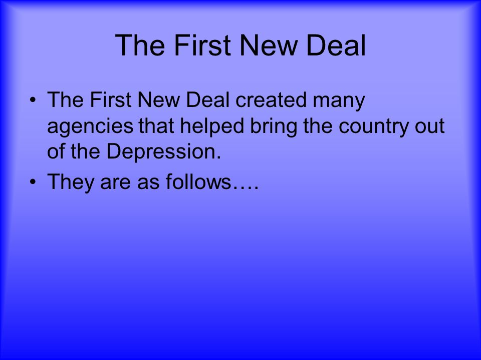 The First New Deal The First New Deal created many agencies that helped bring the country out of the Depression.