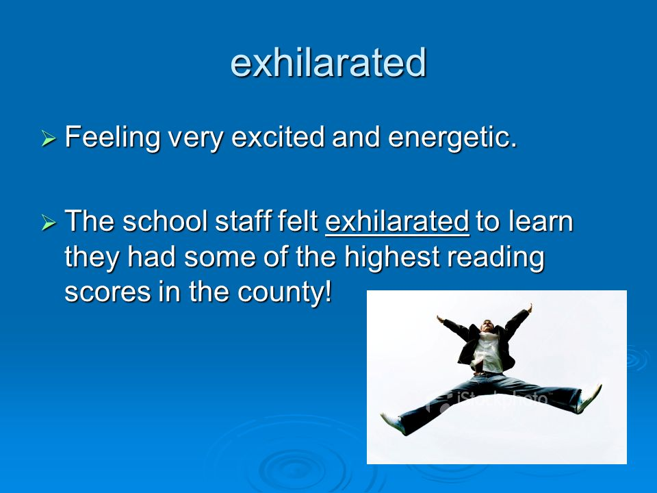 exhilarated Feeling very excited and energetic.