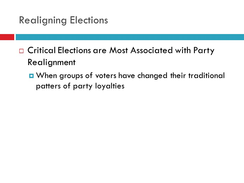 Realigning Elections Critical Elections are Most Associated with Party Realignment.