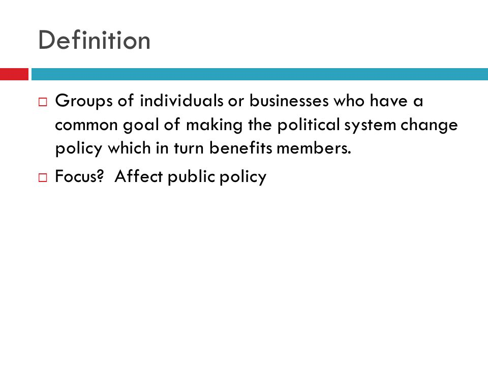 Definition Groups of individuals or businesses who have a common goal of making the political system change policy which in turn benefits members.