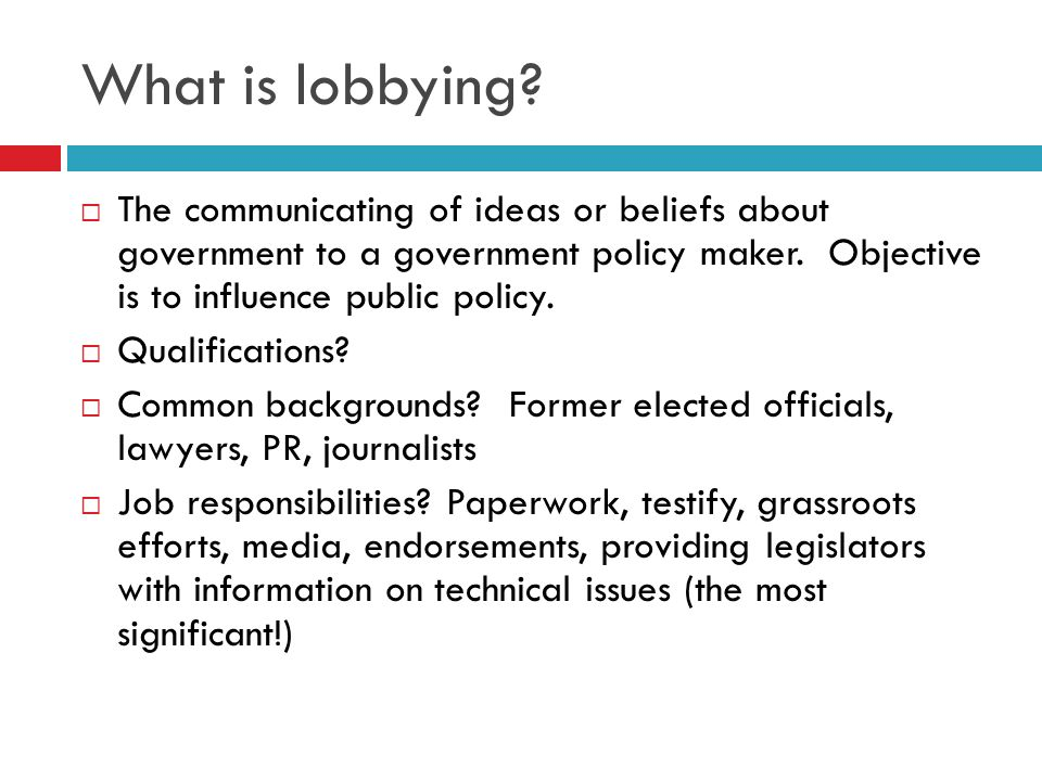 What is lobbying The communicating of ideas or beliefs about government to a government policy maker. Objective is to influence public policy.