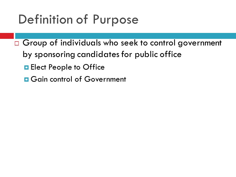 Definition of Purpose Group of individuals who seek to control government by sponsoring candidates for public office.