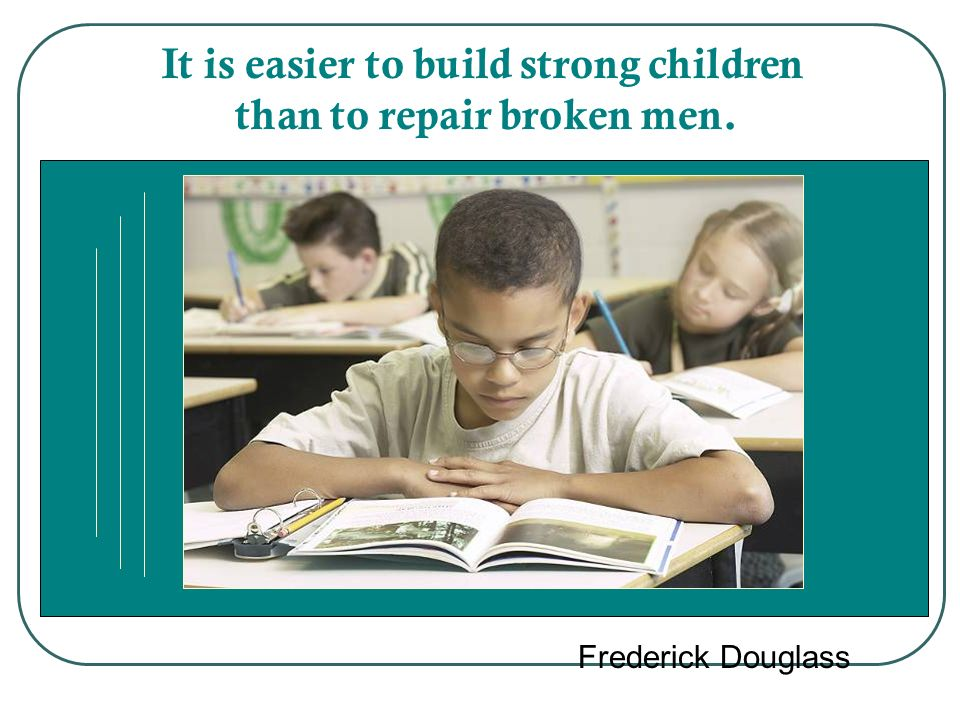 It is easier to build strong children than to repair broken men.
