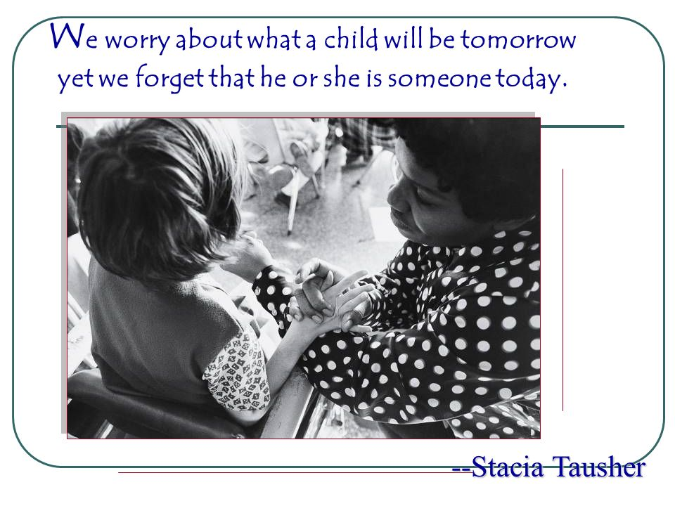 We worry about what a child will be tomorrow