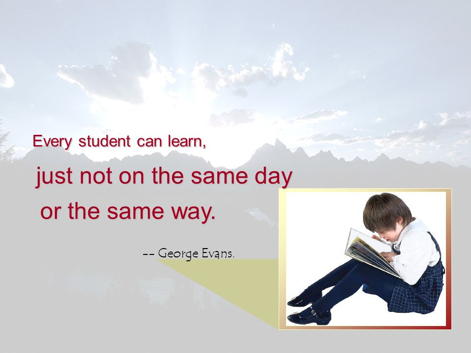 just not on the same day or the same way. Every student can learn,