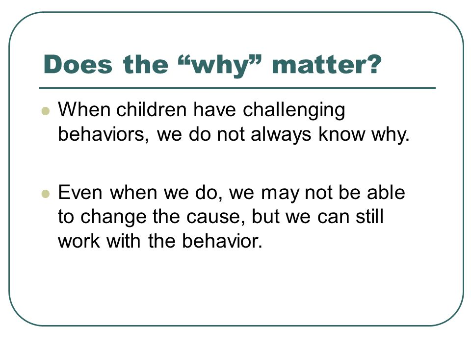 Does the why matter When children have challenging behaviors, we do not always know why.