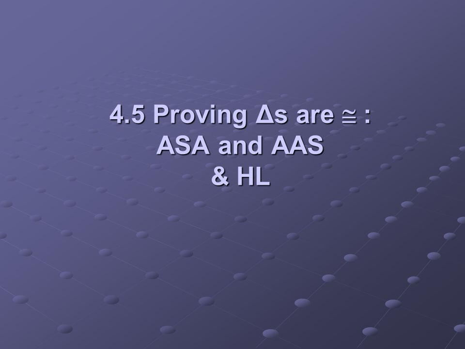 4.5 Proving Δs are  : ASA and AAS & HL