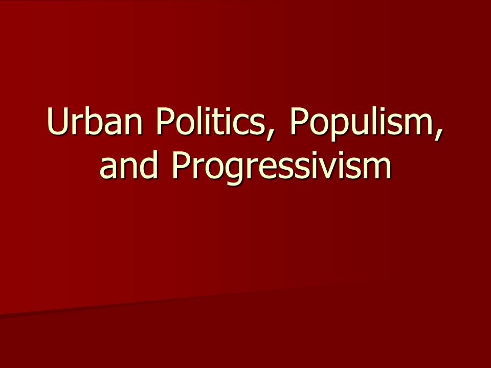 Urban Politics, Populism, and Progressivism