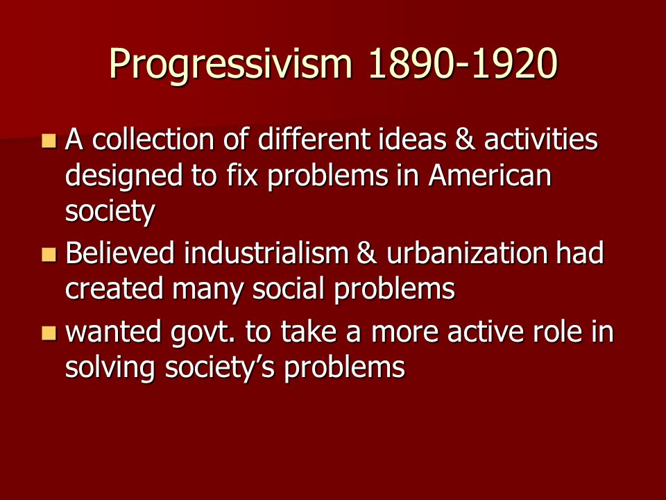 Progressivism 1890-1920 A collection of different ideas & activities designed to fix problems in American society.
