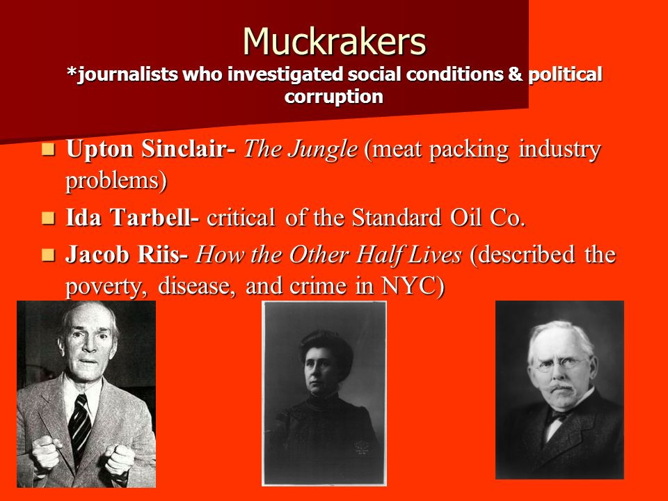Muckrakers *journalists who investigated social conditions & political corruption