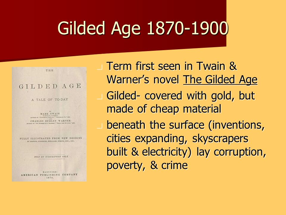 Gilded Age 1870-1900 Term first seen in Twain & Warner's novel The Gilded Age. Gilded- covered with gold, but made of cheap material.