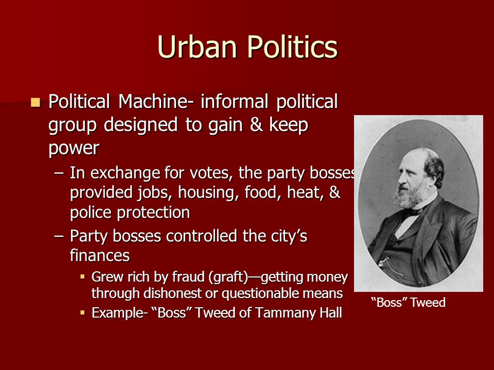 Urban Politics Political Machine- informal political group designed to gain & keep power.
