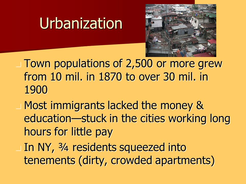 Urbanization Town populations of 2,500 or more grew from 10 mil. in 1870 to over 30 mil. in 1900.