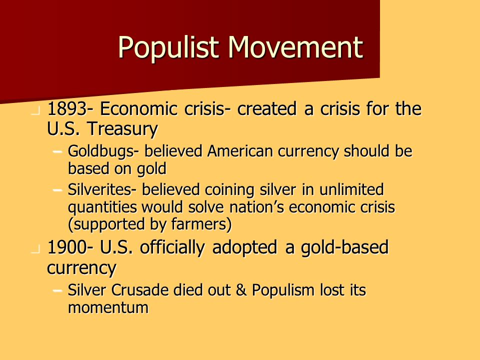 Populist Movement 1893- Economic crisis- created a crisis for the U.S. Treasury. Goldbugs- believed American currency should be based on gold.
