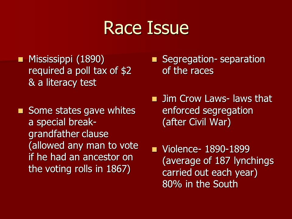 Race Issue Mississippi (1890) required a poll tax of $2 & a literacy test.