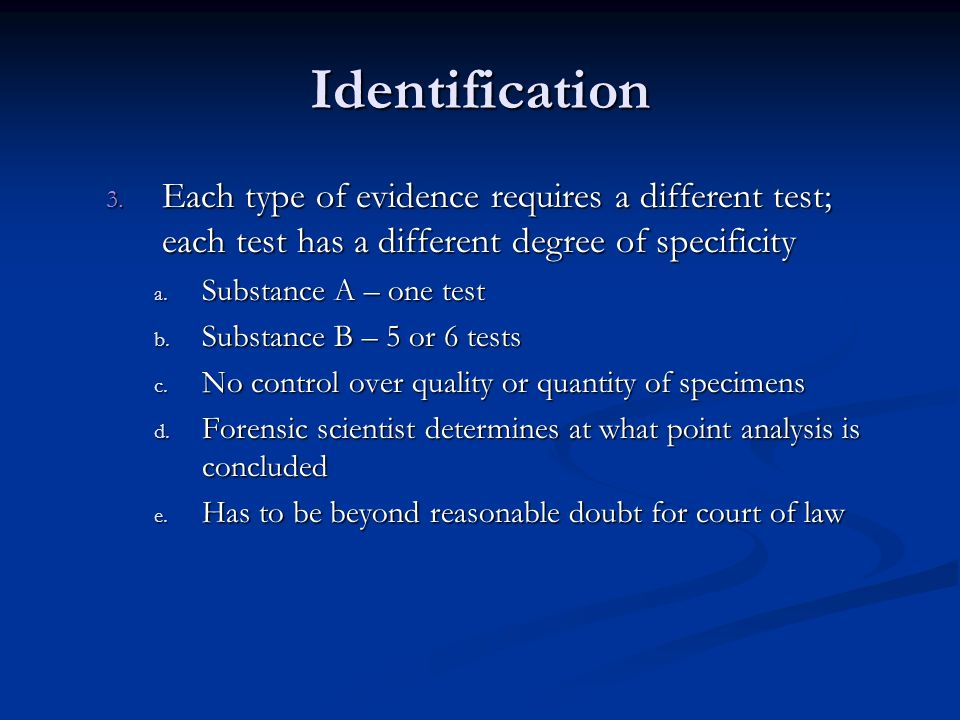 Identification Each type of evidence requires a different test; each test has a different degree of specificity.