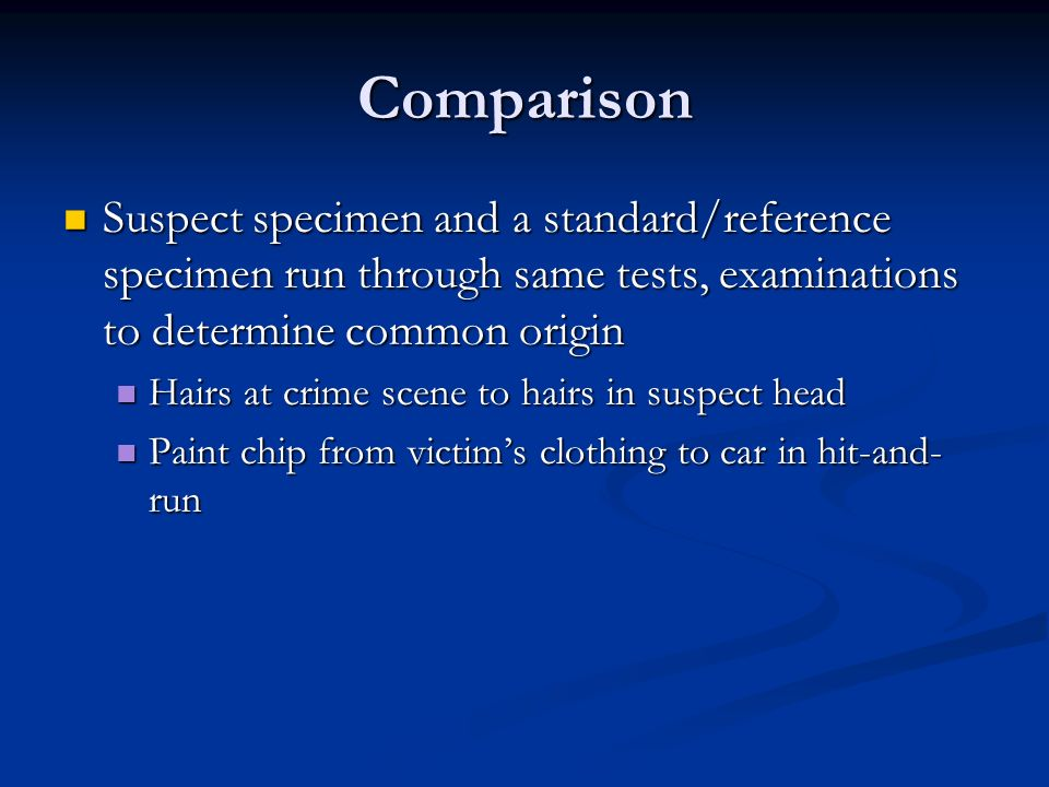 Comparison Suspect specimen and a standard/reference specimen run through same tests, examinations to determine common origin.
