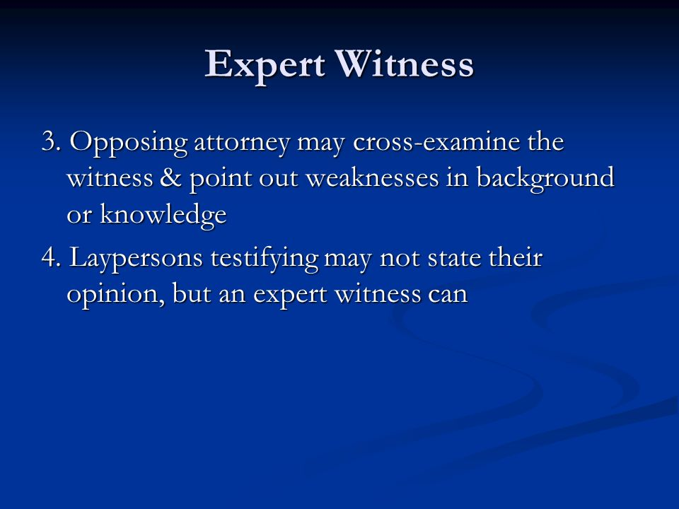 Expert Witness 3. Opposing attorney may cross-examine the witness & point out weaknesses in background or knowledge.