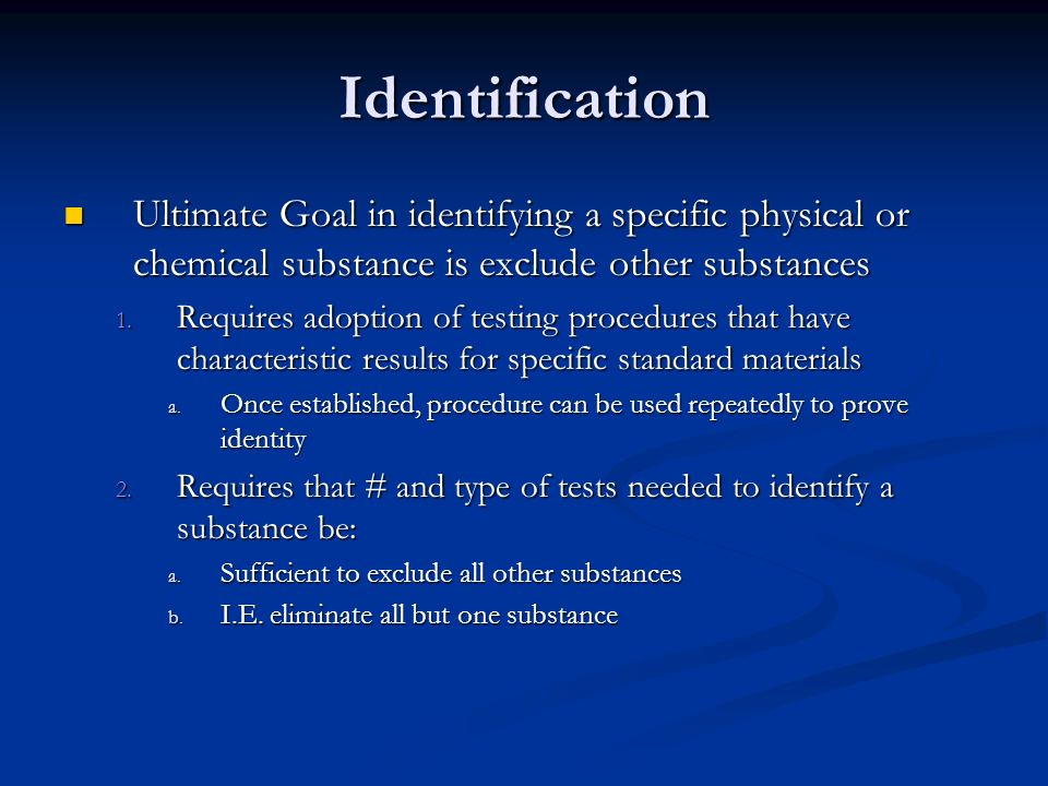 Identification Ultimate Goal in identifying a specific physical or chemical substance is exclude other substances.