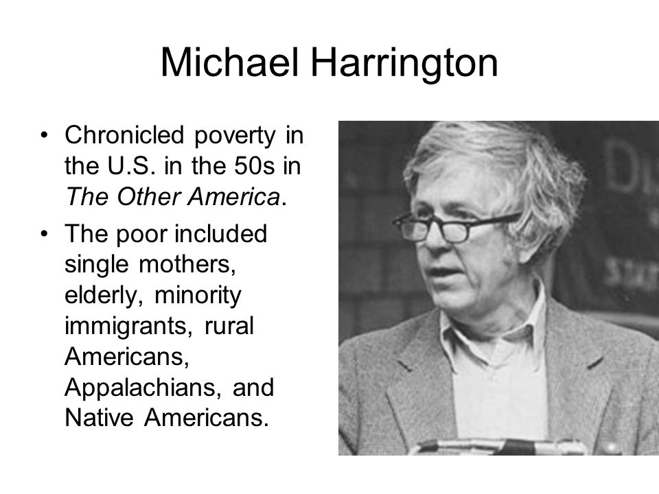 Michael Harrington Chronicled poverty in the U.S. in the 50s in The Other America.