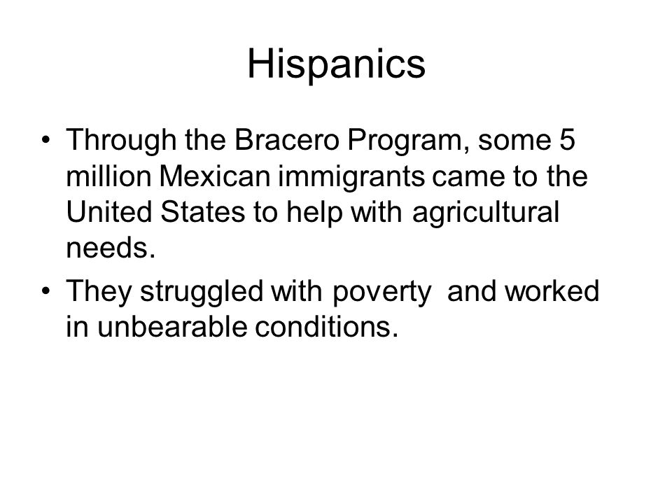 Hispanics Through the Bracero Program, some 5 million Mexican immigrants came to the United States to help with agricultural needs.
