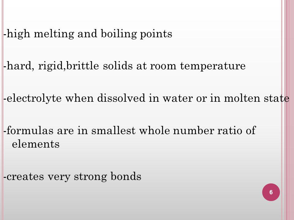 -high melting and boiling points -hard, rigid,brittle solids at room temperature -electrolyte when dissolved in water or in molten state -formulas are in smallest whole number ratio of elements -creates very strong bonds