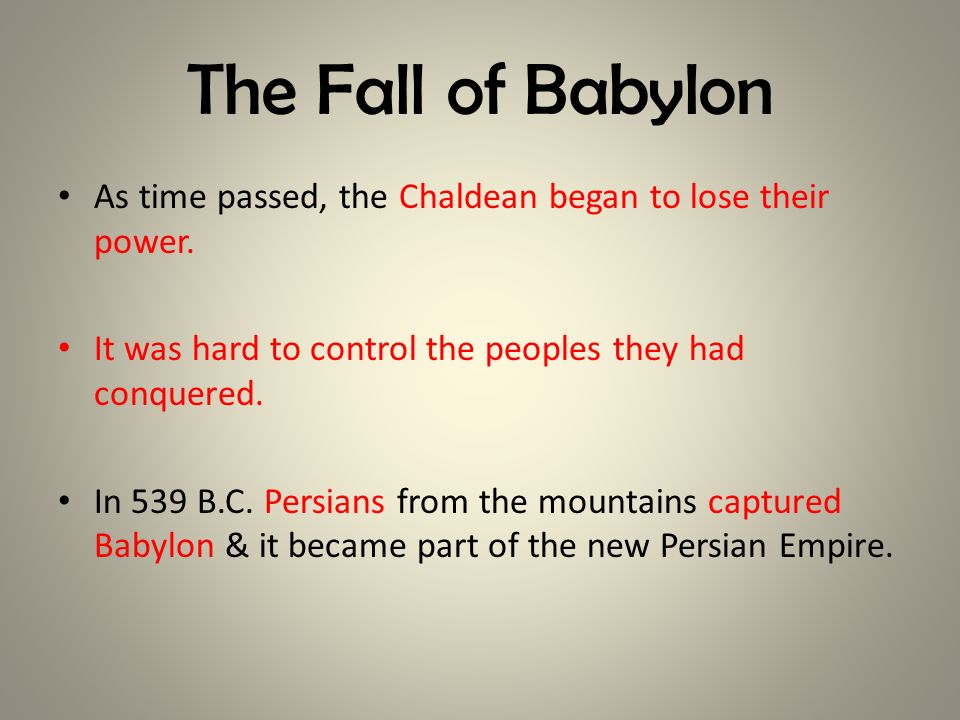 The Fall of Babylon As time passed, the Chaldean began to lose their power. It was hard to control the peoples they had conquered.