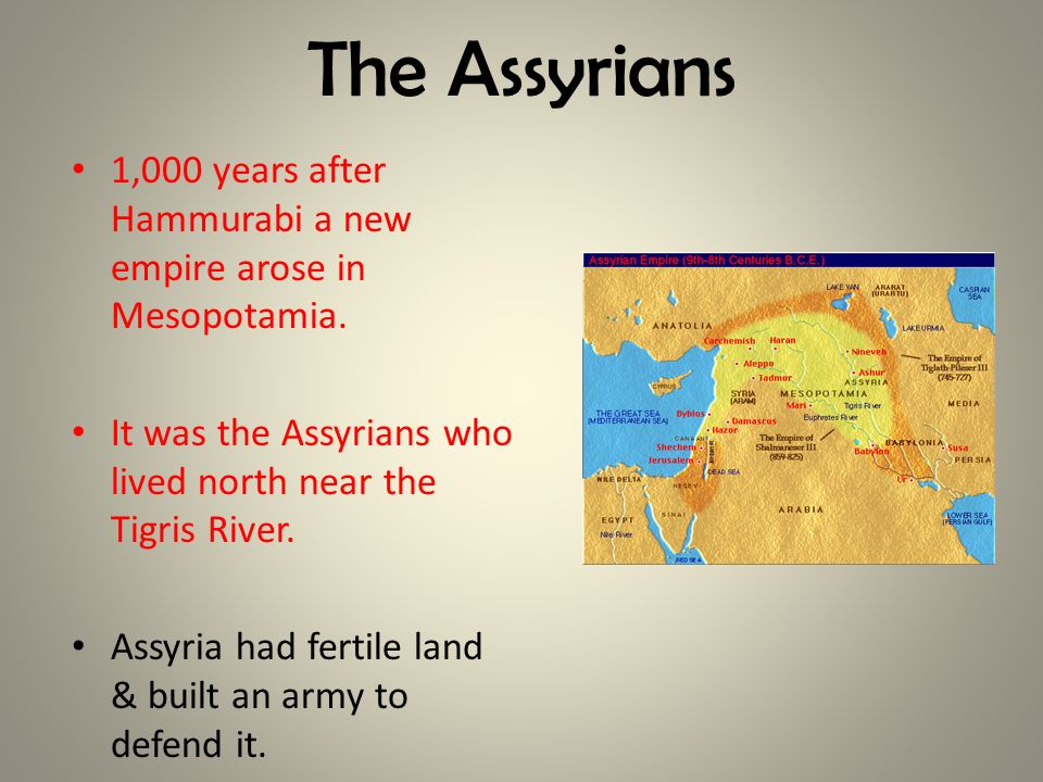 The Assyrians 1,000 years after Hammurabi a new empire arose in Mesopotamia. It was the Assyrians who lived north near the Tigris River.