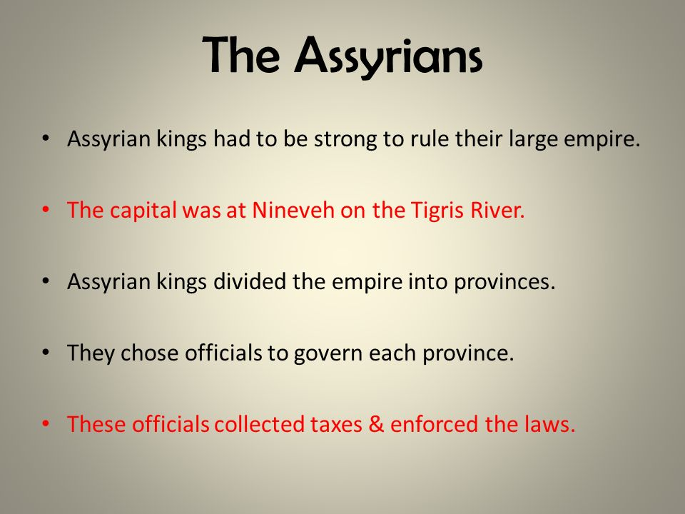 The Assyrians Assyrian kings had to be strong to rule their large empire. The capital was at Nineveh on the Tigris River.