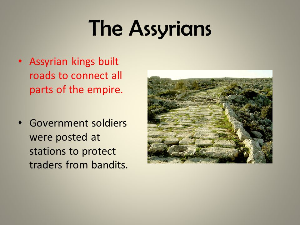 The Assyrians Assyrian kings built roads to connect all parts of the empire.