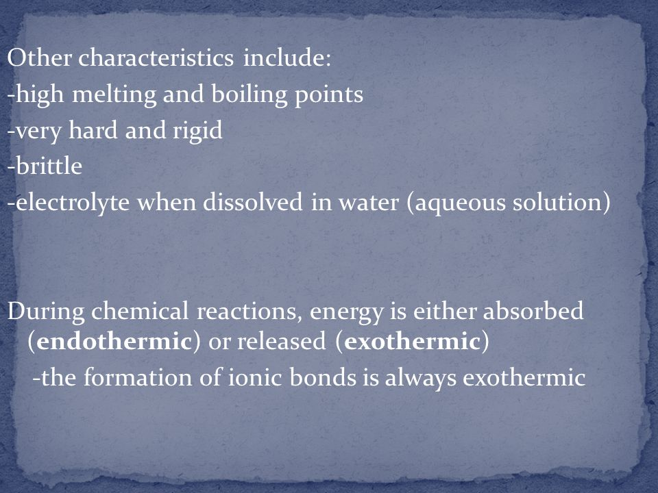 Other characteristics include: -high melting and boiling points -very hard and rigid -brittle -electrolyte when dissolved in water (aqueous solution) During chemical reactions, energy is either absorbed (endothermic) or released (exothermic) -the formation of ionic bonds is always exothermic
