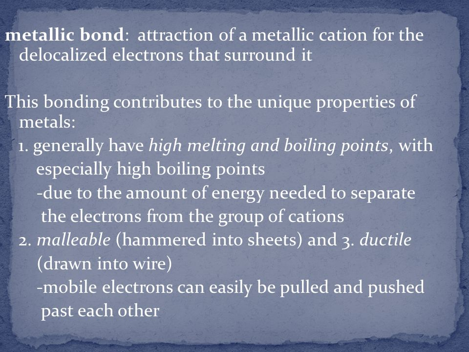 metallic bond: attraction of a metallic cation for the delocalized electrons that surround it This bonding contributes to the unique properties of metals: 1.